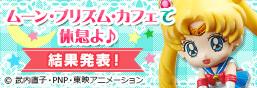 ムーン・プリズム・カフェで休息よ♪ お茶友シリーズ 美少女戦士セーラームーン フォトコンテスト結果発表!